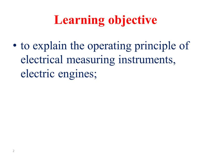 Learning objective to explain the operating principle of electrical measuring instruments, electric engines; 2