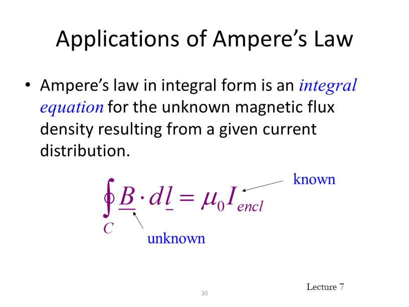 Applications of Ampere's Law Ampere's law in integral form is an integral equation for the unknown magnetic flux density resulting from a given current distribution