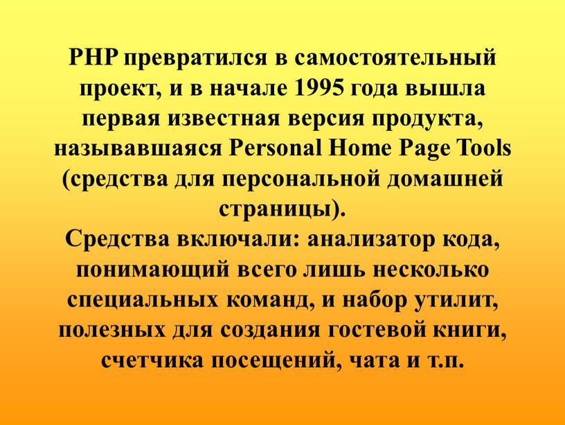 PHP превратился в самостоятельный проект, и в начале 1995 года вышла первая известная версия продукта, называвшаяся