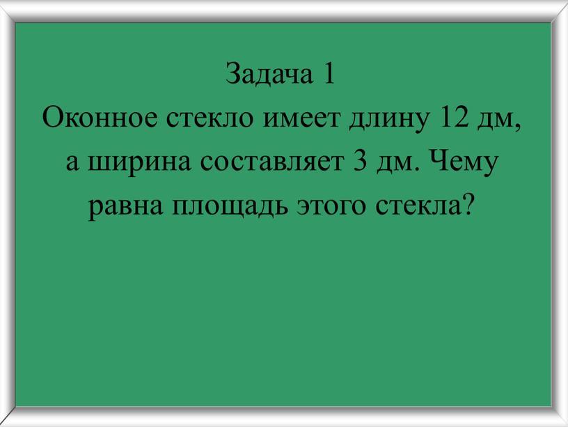 Задача 1 Оконное стекло имеет длину 12 дм, а ширина составляет 3 дм