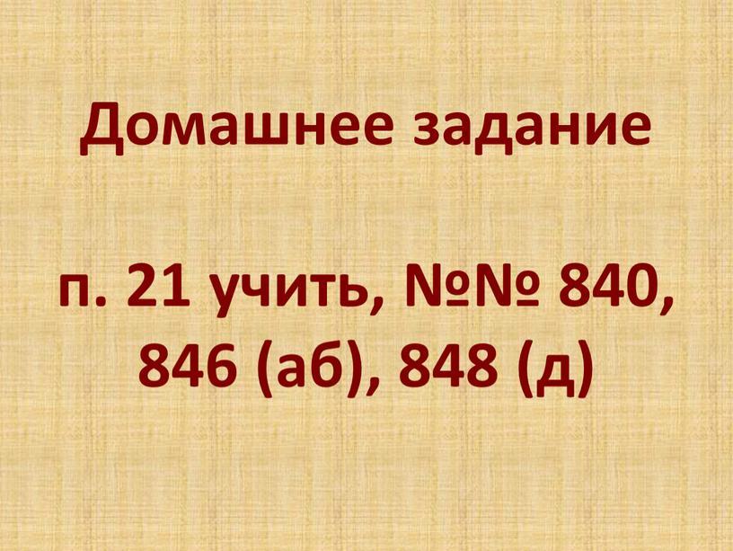 Домашнее задание п. 21 учить, №№ 840, 846 (аб), 848 (д)