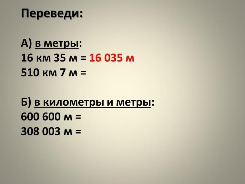 Переведи: А) в метры: 16 км 35 м = 16 035 м 510 км 7 м =
