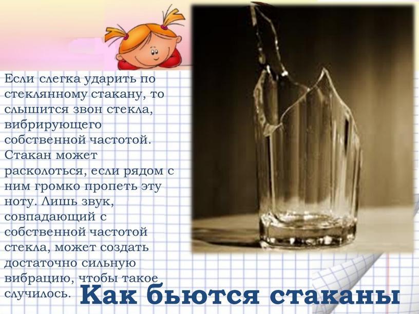 Если слегка ударить по стеклянному стакану, то слышится звон стекла, вибрирующего собственной частотой