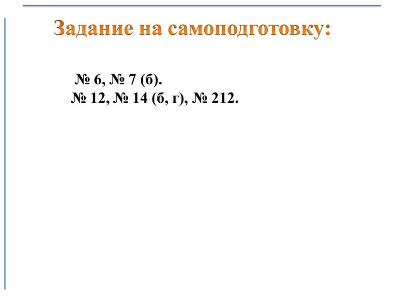 № 6, № 7 (б). № 12, № 14 (б, г), № 212. Задание на самоподготовку: