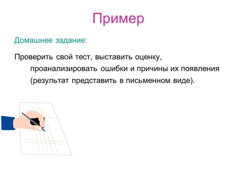 Пример Домашнее задание: Проверить свой тест, выставить оценку, проанализировать ошибки и причины их появления (результат представить в письменном виде)