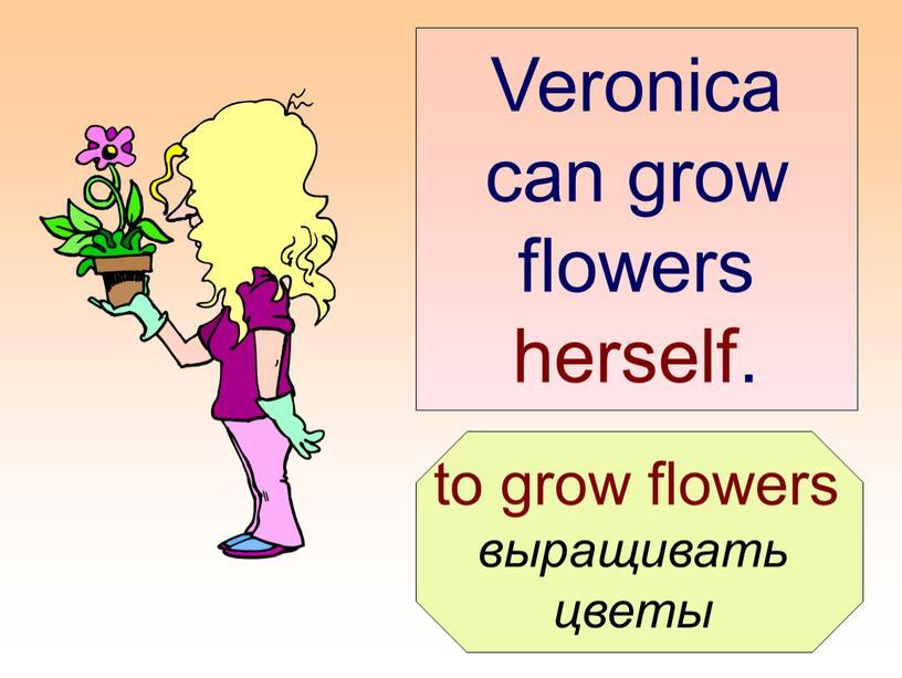 Veronica can grow flowers herself