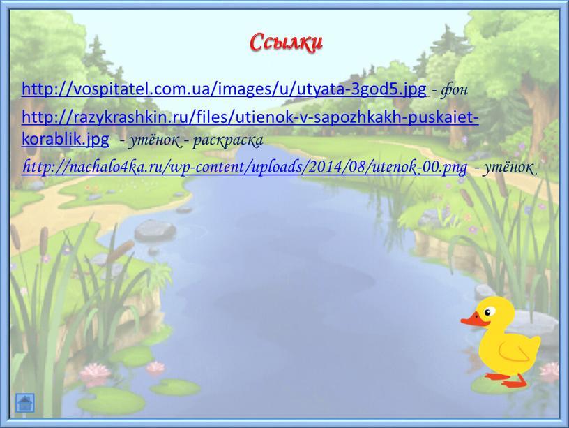 http://vospitatel.com.ua/images/u/utyata-3god5.jpg - фон http://razykrashkin.ru/files/utienok-v-sapozhkakh-puskaiet-korablik.jpg - утёнок - раскраска http://nachalo4ka.ru/wp-content/uploads/2014/08/utenok-00.png - утёнок Ссылки