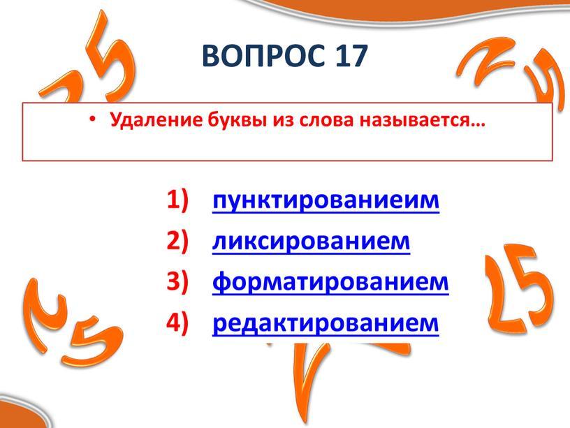 ВОПРОС 17 Удаление буквы из слова называется… пунктированиеим ликсированием форматированием редактированием