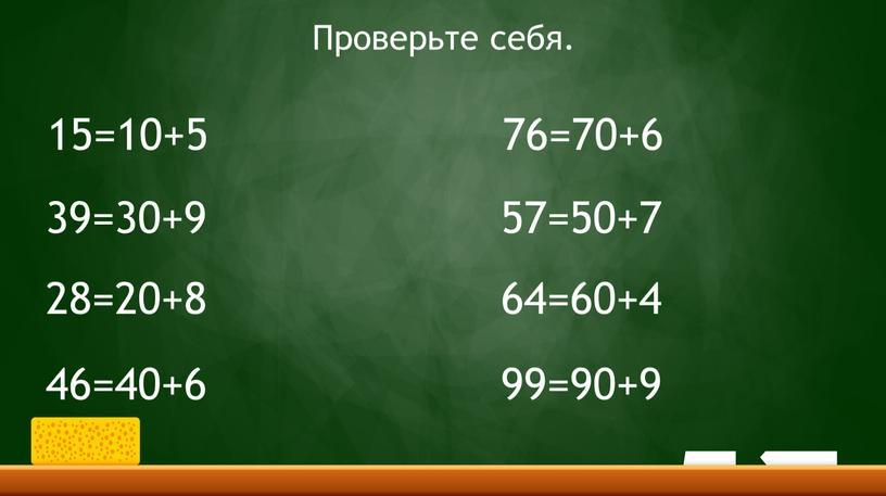 15=10+5 39=30+9 28=20+8 46=40+6 76=70+6 57=50+7 64=60+4 99=90+9 Проверьте себя.