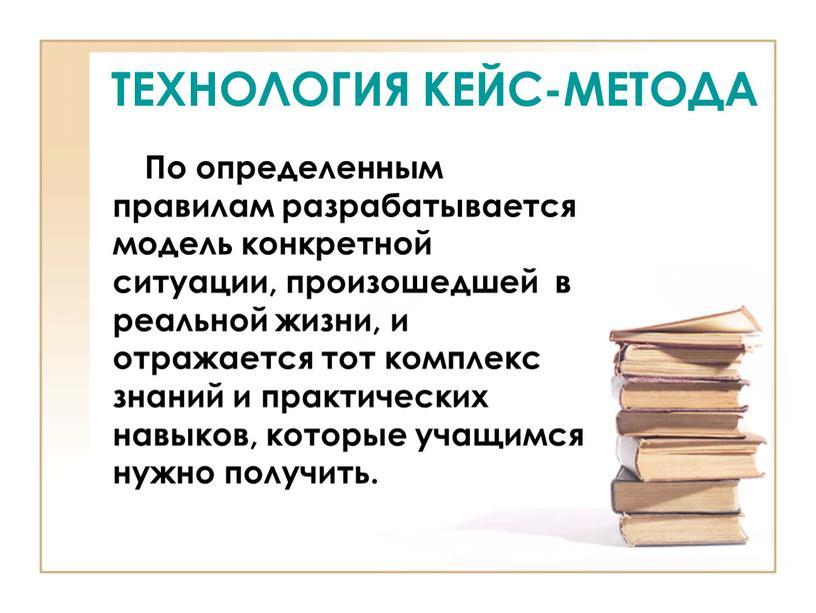 ТЕХНОЛОГИЯ КЕЙС-МЕТОДА По определенным правилам разрабатывается модель конкретной ситуации, произошедшей в реальной жизни, и отражается тот комплекс знаний и практических навыков, которые учащимся нужно получить
