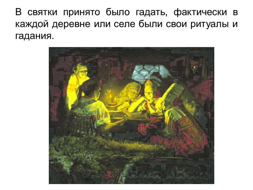 В святки принято было гадать, фактически в каждой деревне или селе были свои ритуалы и гадания
