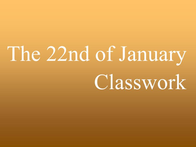 The 22nd of January Classwork