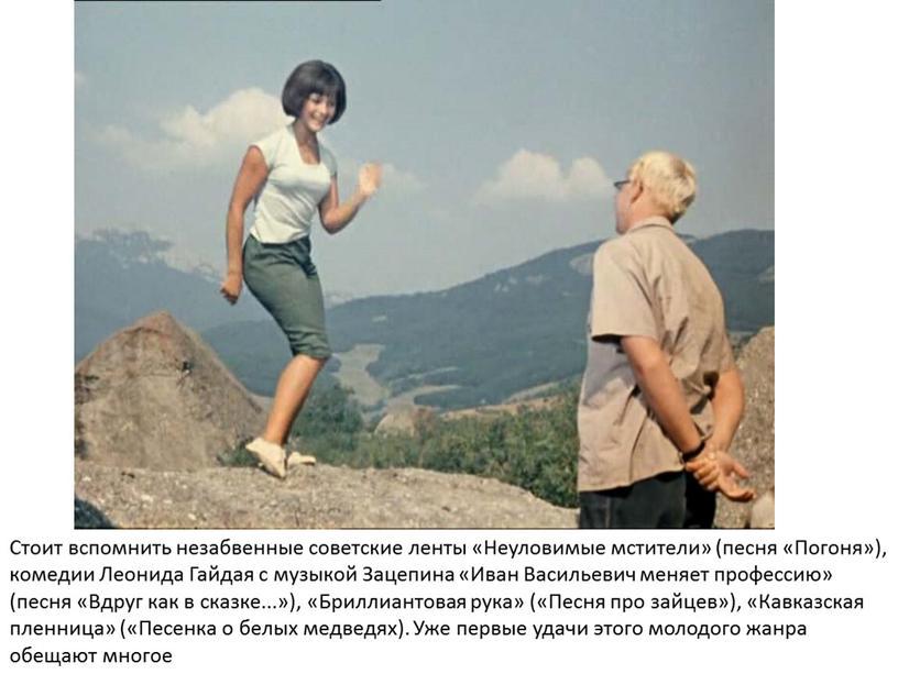 Стоит вспомнить незабвенные советские ленты «Неуловимые мстители» (песня «Погоня»), комедии