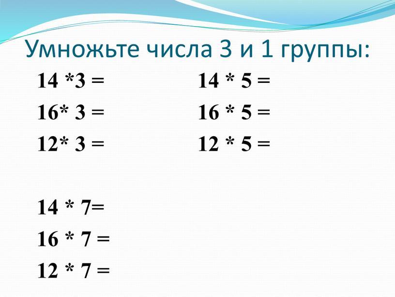Умножьте числа 3 и 1 группы: 14 *3 = 14 * 5 = 16* 3 = 16 * 5 = 12* 3 = 12 *…