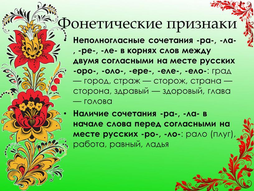 Фонетические признаки Неполногласные сочетания -ра-, -ла-, -ре-, -ле- в корнях слов между двумя согласными на месте русских -оро-, -оло-, -ере-, -еле-, -ело- : град —…