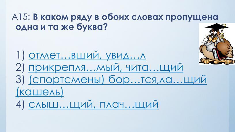 А15: В каком ряду в обоих словах пропущена одна и та же буква? 1) отмет…вший, увид…л 2) прикрепля…мый, чита…щий 3) (спортсмены) бор…тся,ла…щий (кашель) 4) слыш…щий,…