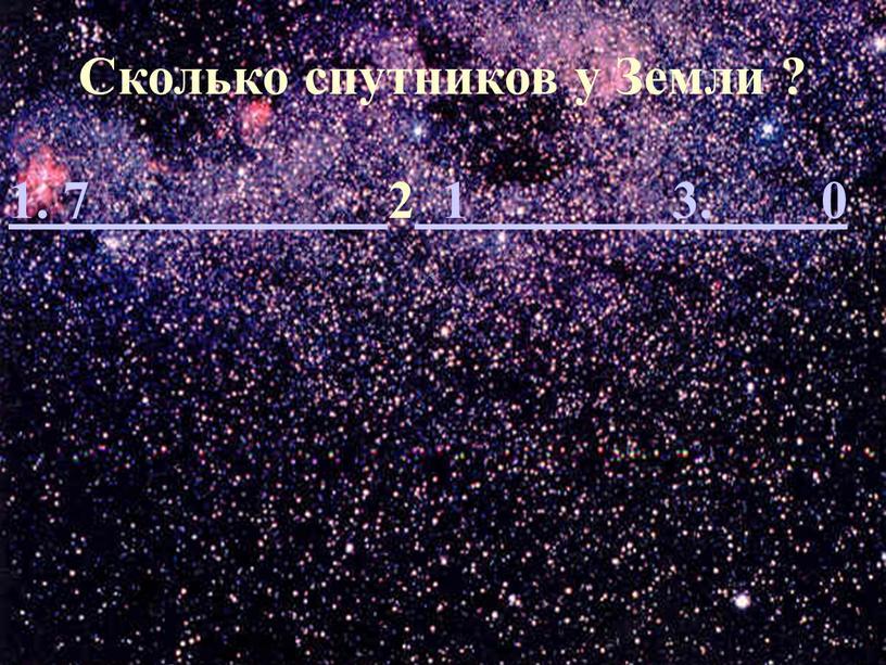 Сколько спутников у Земли ? 1. 7 2 1 3