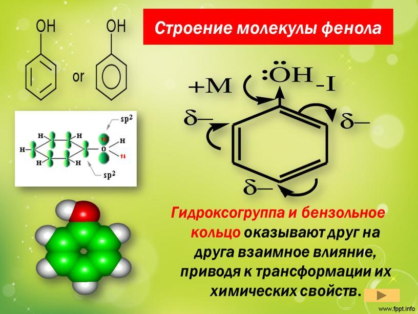 Строение молекулы фенола Гидроксогруппа и бензольное кольцо оказывают друг на друга взаимное влияние, приводя к трансформации их химических свойств