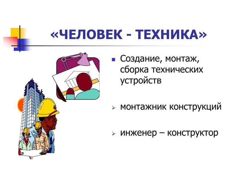 ЧЕЛОВЕК - ТЕХНИКА» Создание, монтаж, сборка технических устройств монтажник конструкций инженер – конструктор