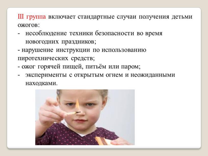 III группа включает стандартные случаи получения детьми ожогов: несоблюдение техники безопасности во время новогодних праздников; - нарушение инструкции по использованию пиротехнических средств; - ожог горячей…