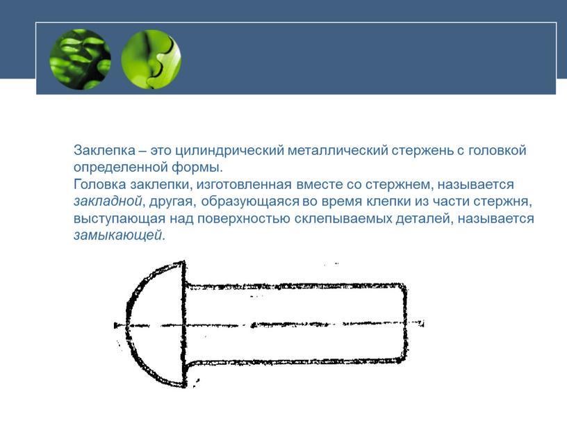 Заклепка – это цилиндрический металлический стержень с головкой определенной формы