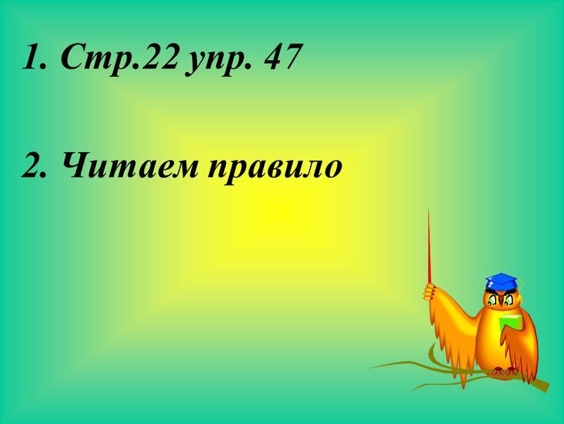 Стр.22 упр. 47 2. Читаем правило