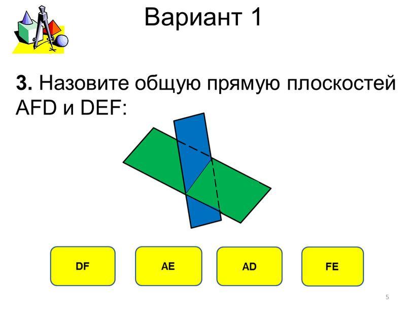 Вариант 1 DF АЕ АD FE 3. Назовите общую прямую плоскостей