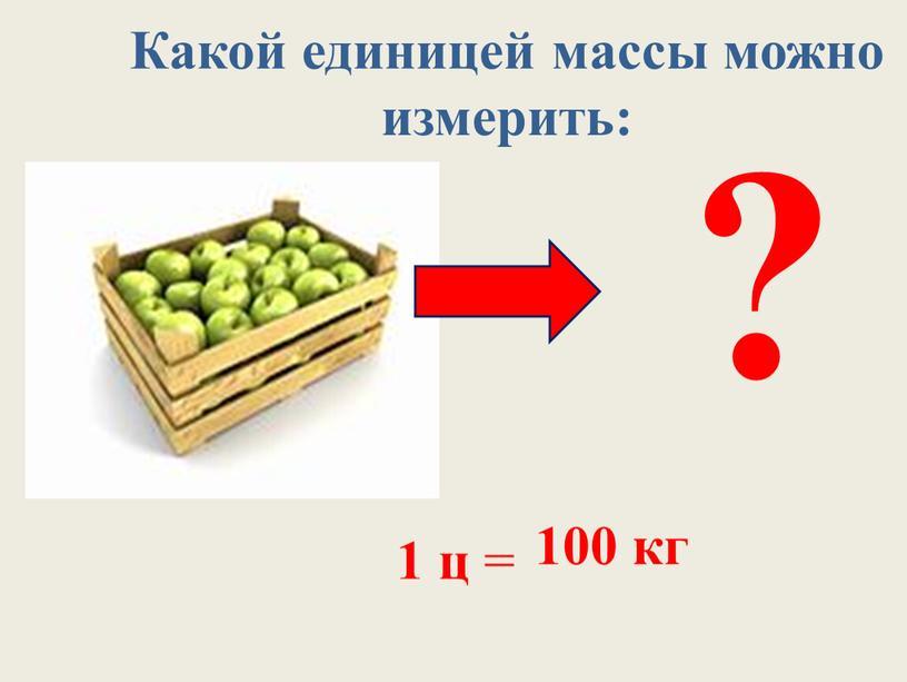 Какой единицей массы можно измерить: ? 1 ц = 100 кг