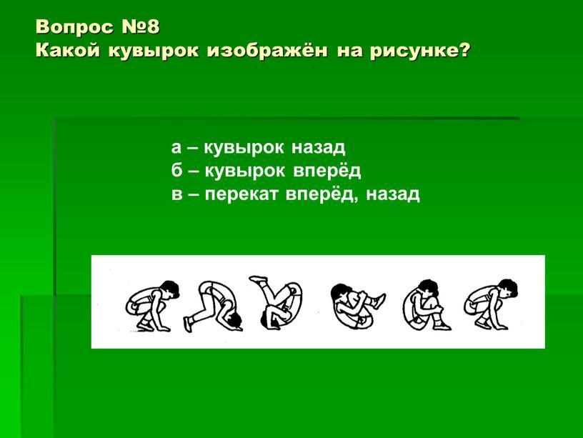 Вопрос №8 Какой кувырок изображён на рисунке? а – кувырок назад б – кувырок вперёд в – перекат вперёд, назад