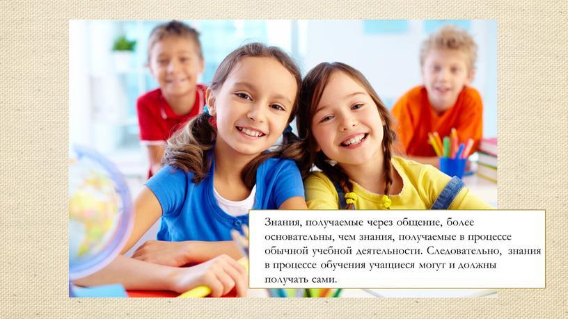 Знания, получаемые через общение, более основательны, чем знания, получаемые в процессе обычной учебной деятельности