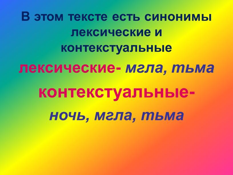 В этом тексте есть синонимы лексические и контекстуальные лексические- мгла, тьма контекстуальные- ночь, мгла, тьма