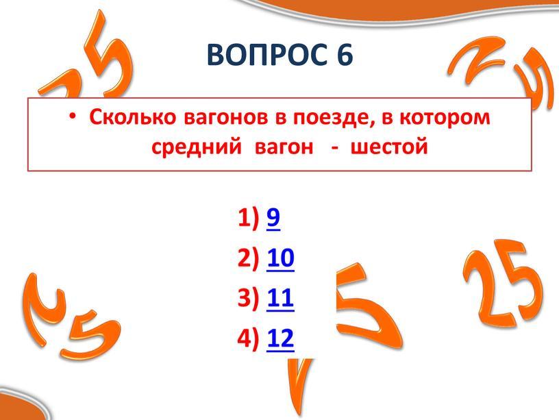 ВОПРОС 6 Сколько вагонов в поезде, в котором средний вагон - шестой 1) 9 2) 10 3) 11 4) 12