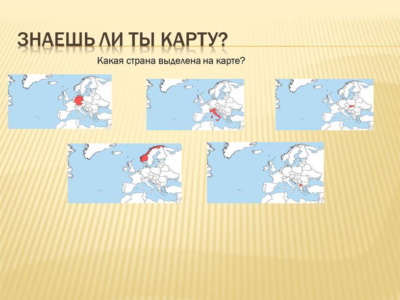 Знаешь ли ты карту? Какая страна выделена на карте?