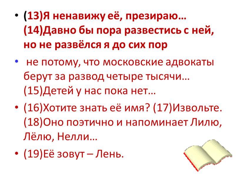 Я ненавижу её, презираю… (14)Давно бы пора развестись с ней, но не развёлся я до сих пор не потому, что московские адвокаты берут за развод…