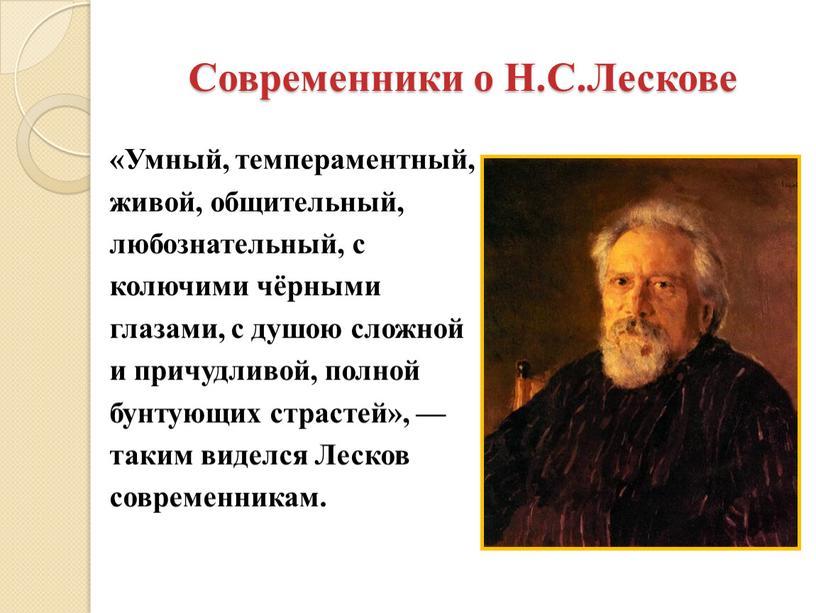 Современники о Н.С.Лескове «Умный, темпераментный, живой, общительный, любознательный, с колючими чёрными глазами, с душою сложной и причудливой, полной бунтующих страстей», — таким виделся