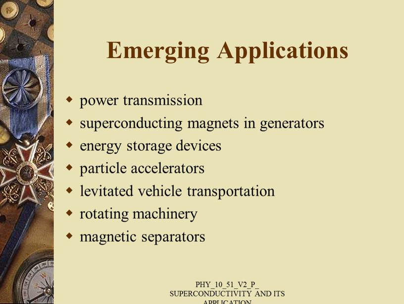 Emerging Applications power transmission superconducting magnets in generators energy storage devices particle accelerators levitated vehicle transportation rotating machinery magnetic separators