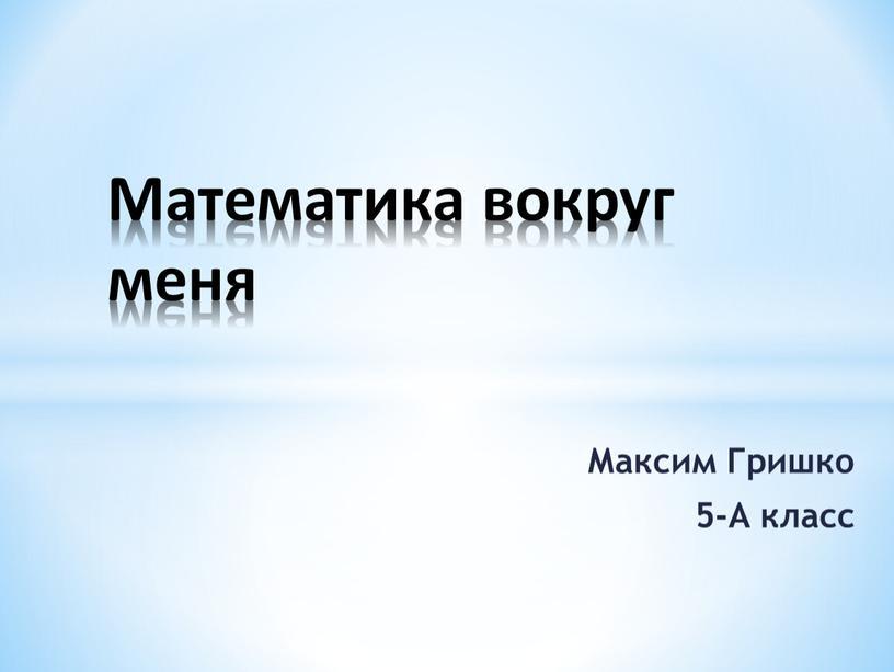 Максим Гришко 5-А класс Математика вокруг меня