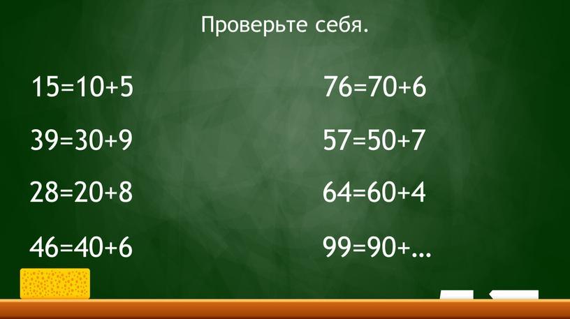 15=10+5 39=30+9 28=20+8 46=40+6 76=70+6 57=50+7 64=60+4 99=90+… Проверьте себя.