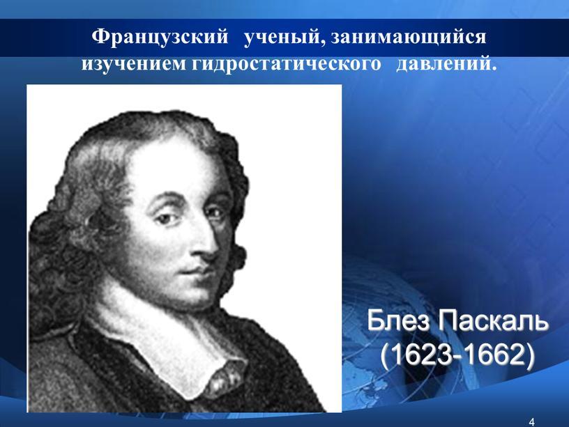 Блез Паскаль (1623-1662) Французский ученый, занимающийся изучением гидростатического давлений
