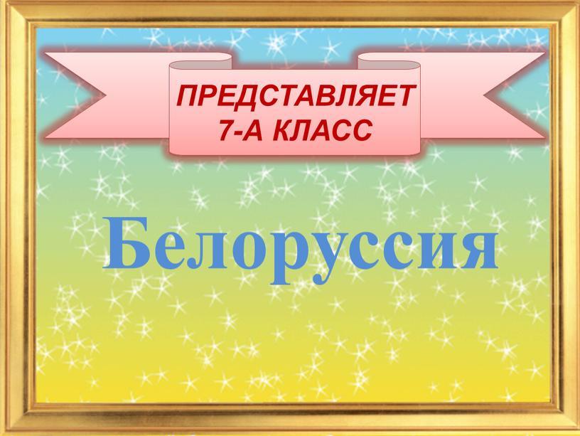 ПРЕДСТАВЛЯЕТ 7-А КЛАСС Белоруссия