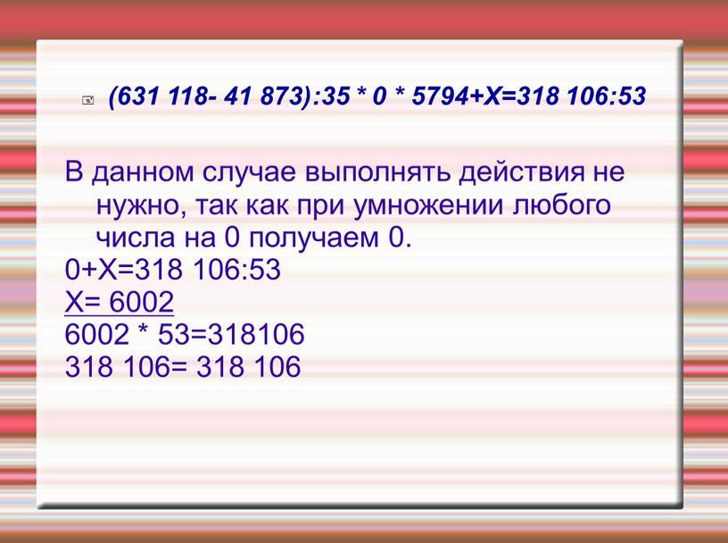 Х=318 106:53 В данном случае выполнять действия не нужно, так как при умножении любого числа на 0 получаем 0