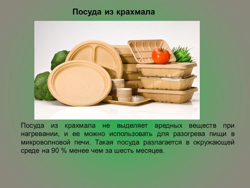 Посуда из крахмала Посуда из крахмала не выделяет вредных веществ при нагревании, и ее можно использовать для разогрева пищи в микроволновой печи