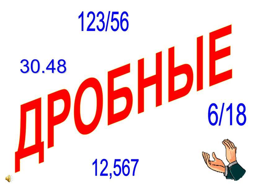 ДРОБНЫЕ 30.48 6/18 12,567 123/56