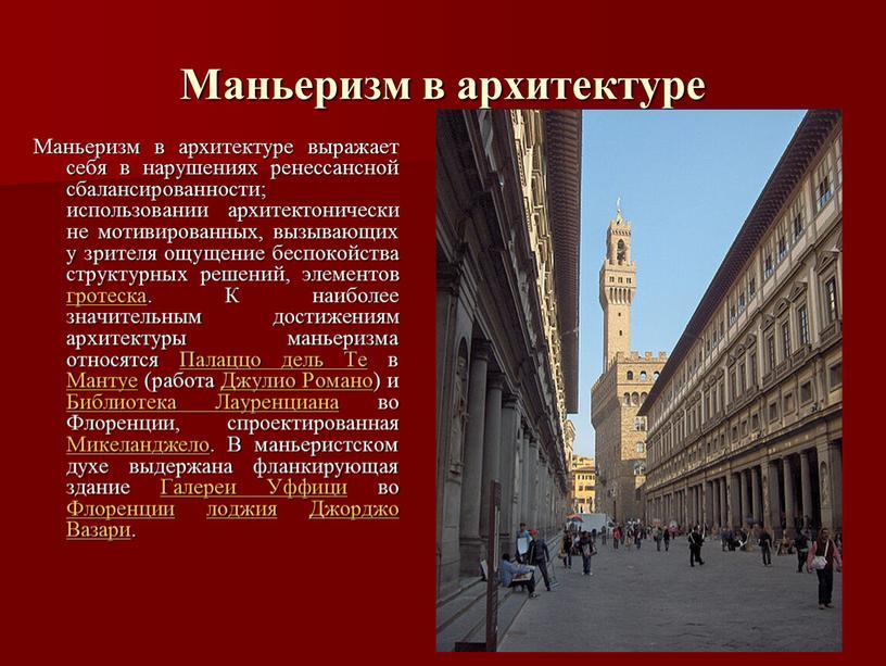 Маньеризм в архитектуре Маньеризм в архитектуре выражает себя в нарушениях ренессансной сбалансированности; использовании архитектонически не мотивированных, вызывающих у зрителя ощущение беспокойства структурных решений, элементов гротеска