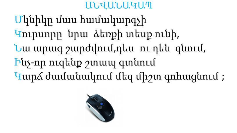 ԱՆՎԱՆԱԿԱՊ Մկնիկը մաս համակարգչի Կուրսորը նրա ձեռքի տեսք ունի, Նա արագ շարժվում,դես ու դեն գնում, Ինչ-որ ուզենք շտապ գտնում Կարճ ժամանակում մեզ միշտ գոհացնում ;