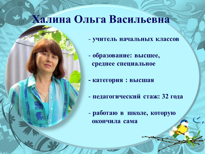 Халина Ольга Васильевна учитель начальных классов образование: высшее, среднее специальное - категория : высшая педагогический стаж: 32 года работаю в школе, которую окончила сама