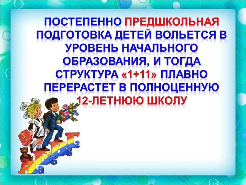 Постепенно предшкольная подготовка детей вольется в уровень начального образования, и тогда структура «1+11» плавно перерастет в полноценную 12-летнюю школу