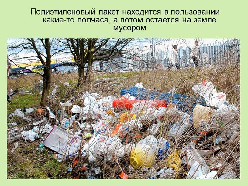 Полиэтиленовый пакет находится в пользовании какие-то полчаса, а потом остается на земле мусором
