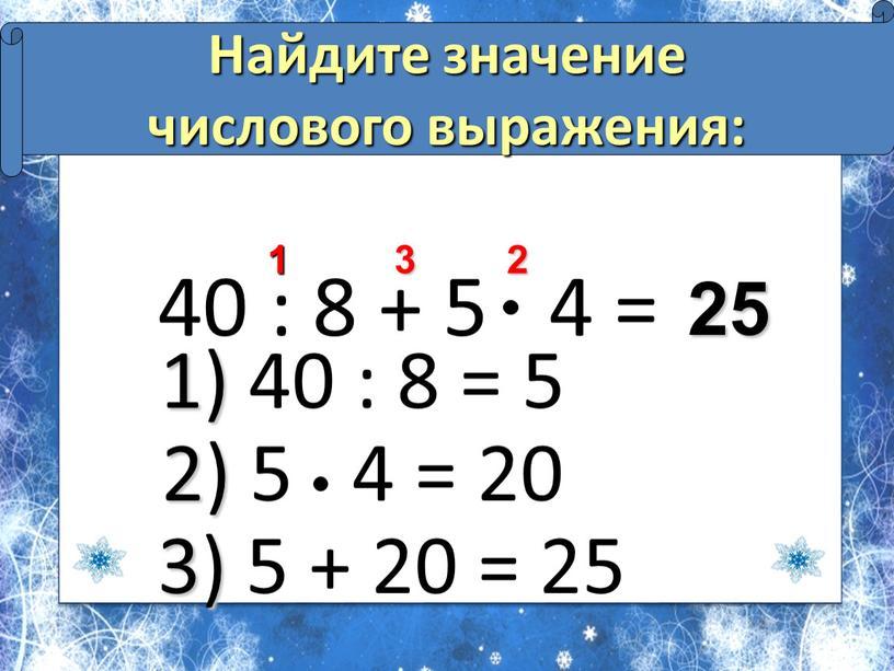 Найдите значение числового выражения: 25 2 3 1 1) 40 : 8 = 5 2) 5 4 = 20 3) 5 + 20 = 25