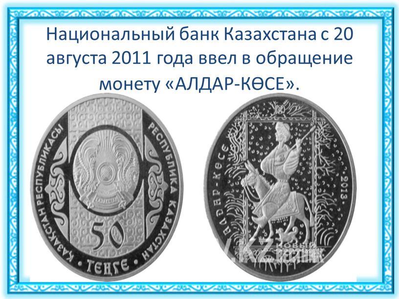 Национальный банк Казахстана с 20 августа 2011 года ввел в обращение монету «АЛДАР-КӨСЕ»